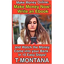 MAKE MONEY ONLINE: Make Money Now!  Write an Ebook  and Watch the Money Come into your Bank -  In 10 Easy Steps!: NEW EDITION