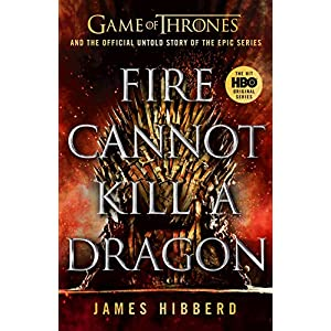 Fire Cannot Kill a Dragon: Game of Thrones and the Official Untold Story of an Epic Series (Games of Thrones)