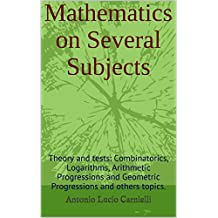 Mathematics on Several Subjects: Theory and tests: Combinatorics, Logarithms, Arithmetic Progressions and Geometric Progressions and others topics.