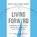 Living Forward: A Proven Plan to Stop Drifting and Get the Life You Want | Michael Hyatt,Daniel Harkavy
