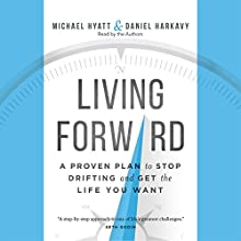 Living Forward: A Proven Plan to Stop Drifting and Get the Life You Want Audiobook by Daniel Harkavy, Michael Hyatt Narrated by Michael Hyatt, Daniel Harkavy