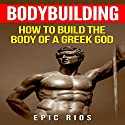 Bodybuilding: How to Build the Body of a Greek God: Health and Fitness, Book 3 Audiobook by Epic Rios Narrated by Christopher Goode