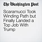 Scaramucci Took Winding Path but Finally Landed a Top Job With Trump | Damian Paletta,Renae Merle