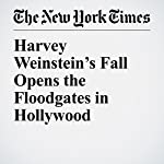 Harvey Weinstein's Fall Opens the Floodgates in Hollywood | Jim Rutenberg,Rachel Abrams,Melena Ryzik