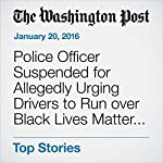 Police Officer Suspended for Allegedly Urging Drivers to Run over Black Lives Matter 'Idiots' | Peter Holley