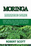 Moringa Miracle Cure: Eye Health, Asthma, Kidney Disease, Diabetes, Weight Loss, Cancer, Candida, Immunity, Herpes, Detoxification, Blood Sugar ... Health, Skin And Hair Beauty, Anti-Aging