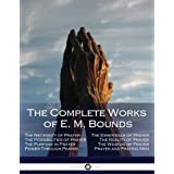 The Complete Works of E. M. Bounds: Through Prayer, Prayer and Praying Men, The Essentials of Prayer, The Necessity of Prayer