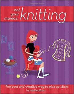 Not Your Mamas Knitting: The Cool and Creative Way to Pick Up Sticks (Not Your Mamas Craft Books)