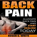 Back Pain: Alleviate Back Pain and Start Healing Today Audiobook by Roger C. White Narrated by Isaiah Lawson Jr