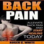 Back Pain: Alleviate Back Pain and Start Healing Today | Roger C. White