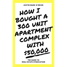 HOW I BOUGHT A 300 UNIT APARTMENT COMPLEX WITH $50,000: THE GUIDE TO REAL ESTATE SYNDICATION