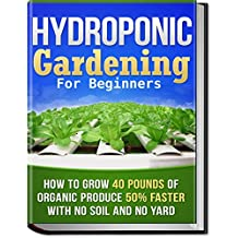 Hydroponic Gardening: How To Grow 40 Pounds of Organic Produce 50% Faster With No Soil And No Yard (hydroponic gardening, aquaponics, square foot gardening, ... container gardening, urban homestead)