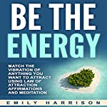 Be the Energy: Match the Vibration of Anything You Want to Attract Using Law of Attraction Affirmations and Meditation | Emily Harrison