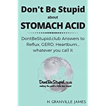 Stomach Acid: DontBeStupid.club Answers to Reflux, GERD, Heartburn… whatever you call it