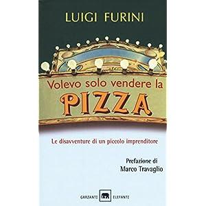 Luigi Furini Volevo solo vendere la pizza. Le disavventure di un piccolo imprenditore. Nuova ediz.