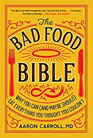 The Bad Food Bible: Why You Can (and Maybe Should) Eat Everything You Thought You Couldn&#