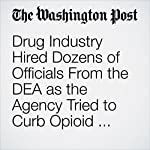 Drug Industry Hired Dozens of Officials From the DEA as the Agency Tried to Curb Opioid Abuse | Scott Higham,Lenny Bernstein,Steven Rich,Alice Crites