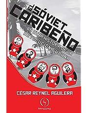 El sóviet caribeño: La otra historia de la Revolución Cubana