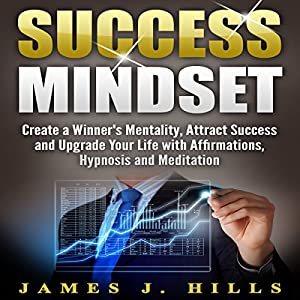 Success Mindset: Create a Winner's Mentality, Attract Success and Upgrade Your Life with Affirmations, Hypnosis and Meditation Audiobook