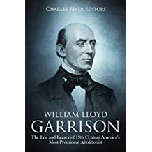 William Lloyd Garrison: The Life and Legacy of 19th Century America's Most Prominent Abolitionist