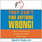 They Can't Find Anything Wrong: 7 Keys to Understanding, Treating, and Healing Stress Illness | David D. Clarke M.D.