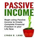 Passive Income: Begin Using Passive Income to Create Complete Financial Freedom in Your Life Now Audiobook by Lynda G. Land Narrated by Kristina Gee