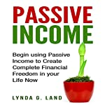 Passive Income: Begin Using Passive Income to Create Complete Financial Freedom in Your Life Now | Lynda G. Land