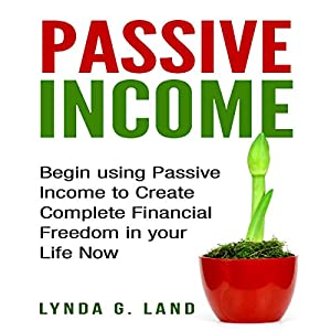 Passive Income: Begin Using Passive Income to Create Complete Financial Freedom in Your Life Now Hörbuch von Lynda G. Land Gesprochen von: Kristina Gee