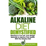 Alkaline Diet: Demystified - Rebalance Your pH, Lose Weight Naturally & Improve Your Health With The Alkaline Diet (Health Wealth & Happiness Book 7)