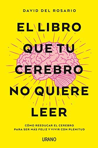 El libro que tu cerebro no quiere leer Como reeducar el cerebro para ser mas feliz y vivir con plenitud (Crecimiento personal)