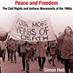 Peace and Freedom: The Civil Rights and Antiwar Movements in the 1960s (Politics and Culture in Modern America) | Simon Hall