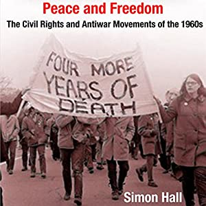 Peace and Freedom: The Civil Rights and Antiwar Movements in the 1960s (Politics and Culture in Modern America) Audiobook