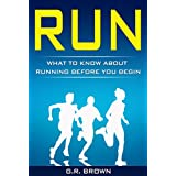 RUN: What To Know About Running Before You Begin (A Complete Beginners Guide: Learn How To Start Running And Jogging): (Running And Jogging For Beginners, Weight Loss, Exercise, How to Run And Jog)