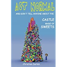 Act Normal And Don't Tell Anyone About The Castle Made Of Sweets (Young readers chapter books) (Volume 3)