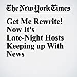 Get Me Rewrite! Now It's Late-Night Hosts Keeping Up With News | Dave Itzkoff