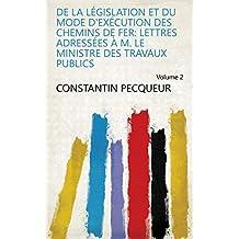 De la législation et du mode d'exécution des chemins de fer: lettres adressées à M. le Ministre des travaux publics Volume 2 (French Edition)
