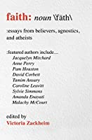 Faith: Essays from Believers, Agnostics, and Atheists