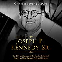 Joseph P. Kennedy, Sr.: The Life and Legacy of the Patriarch Behind America's Most Famous Political Dynasty Audiobook by Charles River Editors Narrated by Scott Clem