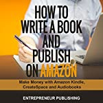 How to Write a Book and Publish on Amazon: Make Money with Amazon Kindle, CreateSpace and Audiobooks | Entrepreneur Publishing