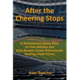 After the Cheering Stops: A Retirement Game Plan for Elite Athletes and Baby Boomer Career Professionals Seeking a New Future