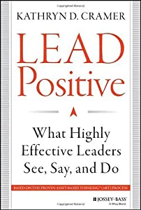 Lead Positive: What Highly Effective Leaders See, Say, and Do by Kathryn D. Cramer (2014-02-17)