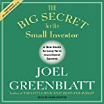 The Big Secret for the Small Investor: The Shortest Route to Long-Term Investment Success | Joel Greenblatt