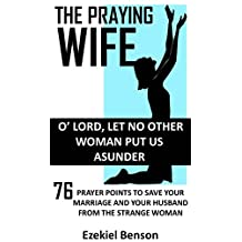 The Praying Wife: O' Lord, Let No Other Woman Put Us Asunder: 76 Prayer Points To Save Your Marriage And Your Husband From The Strange Woman
