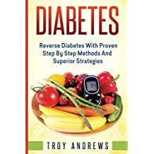 Diabetes: Reverse Diabetes With Proven Step By Step  Methods And Superior  Strategies