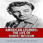 American Legends: The Life of Robert Mitchum   Charles River Editors