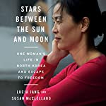 Stars Between the Sun and Moon: One Woman's Life in North Korea and Escape to Freedom | Lucia Jang,Susan McClelland