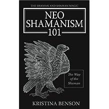 The Shaman and Shaman Magic: Neo Shamanism 101: The Way of the Shaman