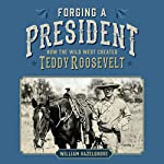 Forging a President: How the Wild West Created Teddy Roosevelt | William Hazelgrove