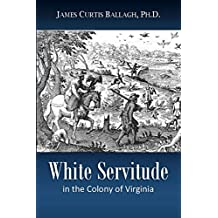 White Servitude  in the Colony of Virginia:   A Study of the System of Indentured  Labor in the American Colonies (1895)