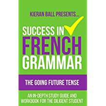 Success in French Grammar - The Going Future Tense: An in-depth study guide and workbook for the diligent student